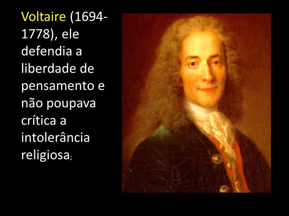 Voltaire (1694- 1778), ele defendia a liberdade de pensamento e não poupava crítica a intolerância religiosa ;