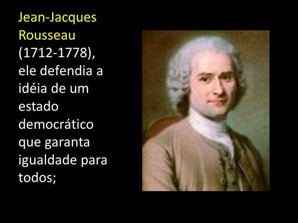 Jean-Jacques Rousseau (1712-1778), ele defendia a idéia de um estado democrático que garanta igualdade para todos;