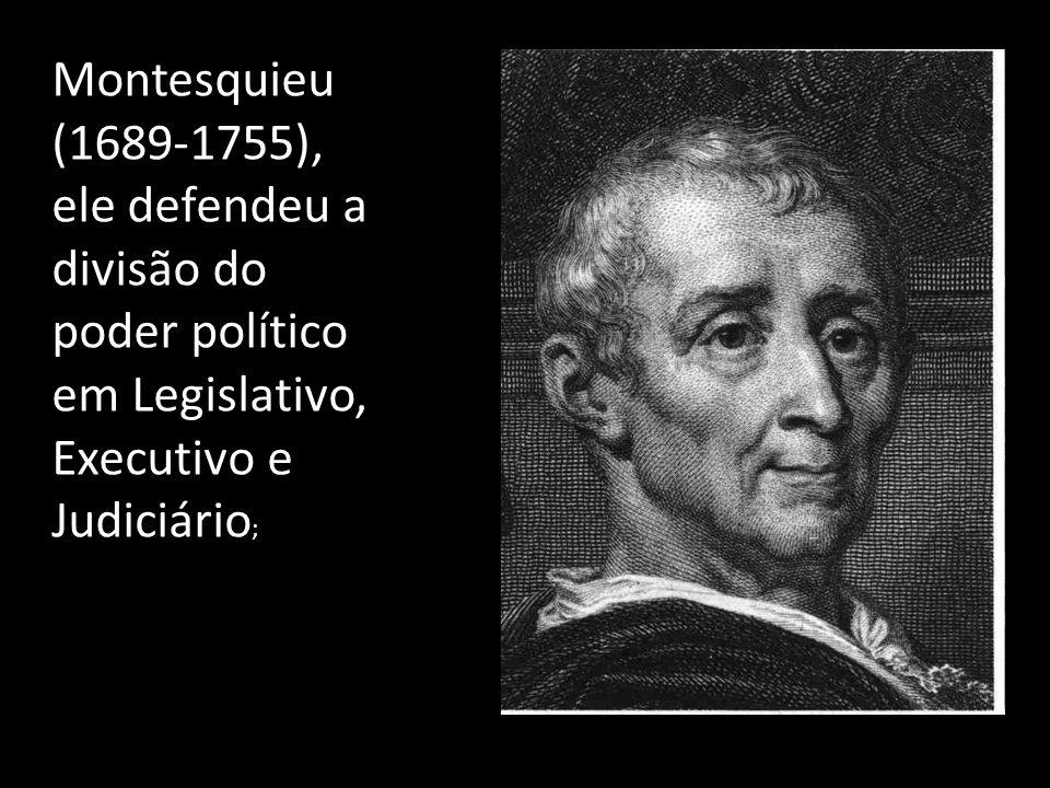 Montesquieu (1689-1755), ele defendeu a divisão do poder político em Legislativo, Executivo e Judiciário ;