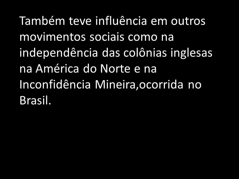 Também teve influência em outros movimentos sociais como na independência das colônias inglesas na América do Norte e na Inconfidência Mineira,ocorrid