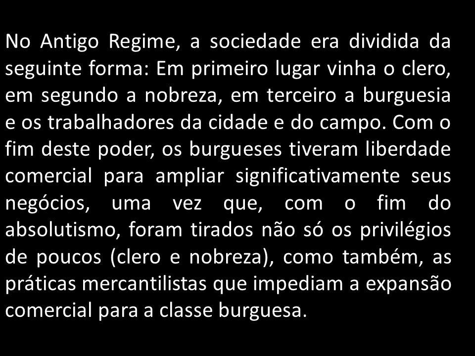 No Antigo Regime, a sociedade era dividida da seguinte forma: Em primeiro lugar vinha o clero, em segundo a nobreza, em terceiro a burguesia e os trab
