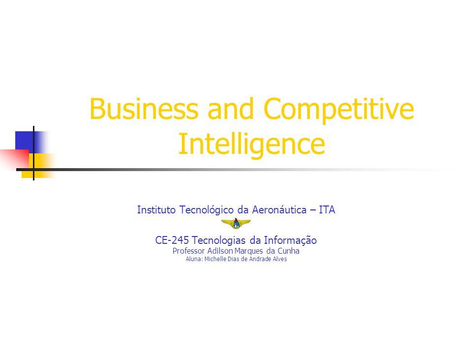 Business and Competitive Intelligence Instituto Tecnológico da Aeronáutica – ITA CE-245 Tecnologias da Informação Professor Adilson Marques da Cunha Aluna: Michelle Dias de Andrade Alves