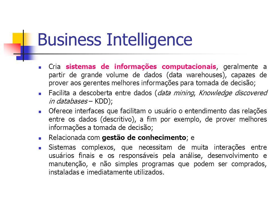 Business Intelligence Cria sistemas de informações computacionais, geralmente a partir de grande volume de dados (data warehouses), capazes de prover aos gerentes melhores informações para tomada de decisão; Facilita a descoberta entre dados (data mining, Knowledge discovered in databases – KDD); Oferece interfaces que facilitam o usuário o entendimento das relações entre os dados (descritivo), a fim por exemplo, de prover melhores informações a tomada de decisão; Relacionada com gestão de conhecimento; e Sistemas complexos, que necessitam de muita interações entre usuários finais e os responsáveis pela análise, desenvolvimento e manutenção, e não simples programas que podem ser comprados, instaladas e imediatamente utilizados.