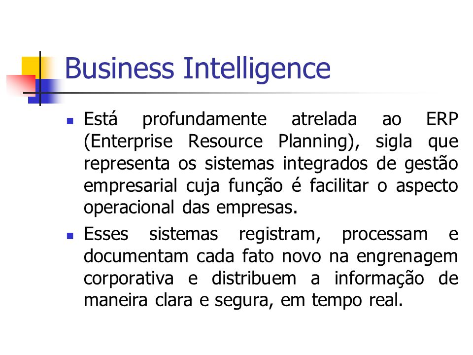 Business Intelligence Está profundamente atrelada ao ERP (Enterprise Resource Planning), sigla que representa os sistemas integrados de gestão empresa