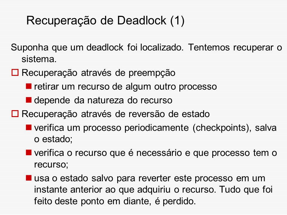 Detecção de Deadlock Quando rodar este algoritmo? Toda vez que uma requisição de recurso for feita: detecta logo, mas gasta CPU demais na detecção; A