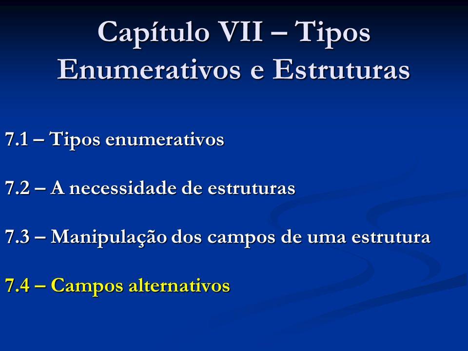 Capítulo VII – Tipos Enumerativos e Estruturas 7.1 – Tipos enumerativos 7.2 – A necessidade de estruturas 7.3 – Manipulação dos campos de uma estrutur