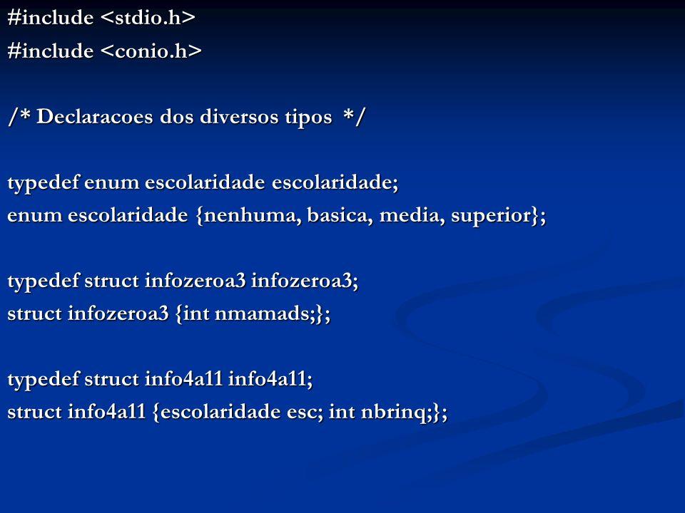 #include #include /* Declaracoes dos diversos tipos */ typedef enum escolaridade escolaridade; enum escolaridade {nenhuma, basica, media, superior}; typedef struct infozeroa3 infozeroa3; struct infozeroa3 {int nmamads;}; typedef struct info4a11 info4a11; struct info4a11 {escolaridade esc; int nbrinq;};