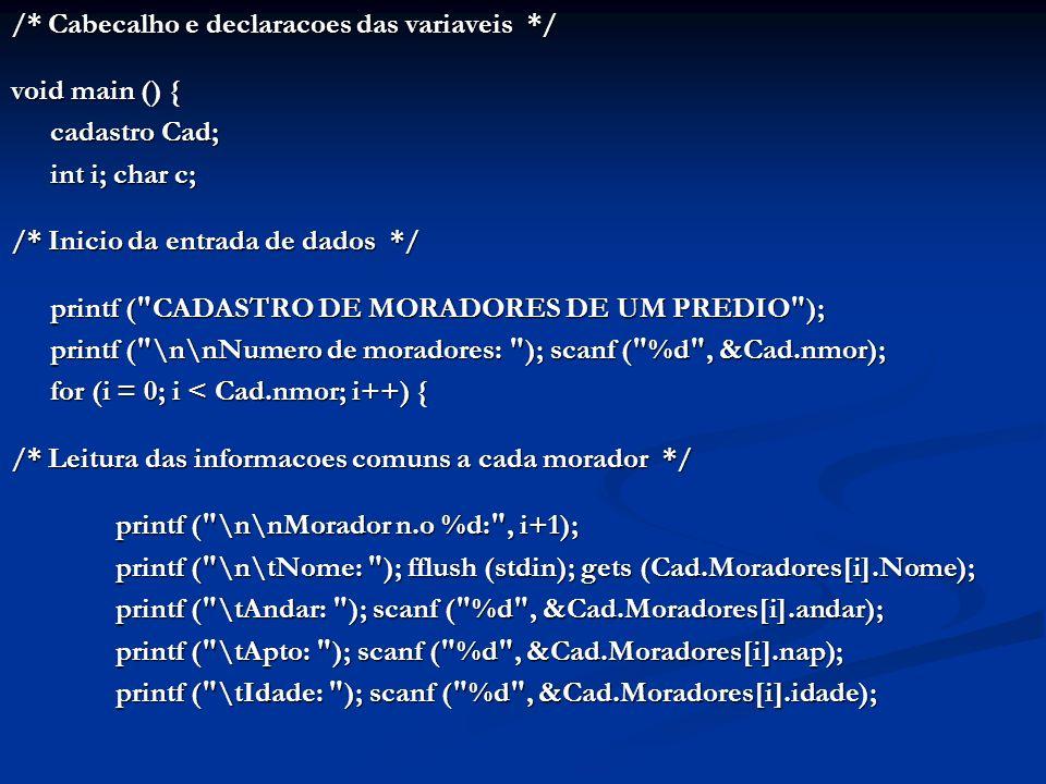 /* Cabecalho e declaracoes das variaveis */ void main () { cadastro Cad; int i; char c; /* Inicio da entrada de dados */ printf ( CADASTRO DE MORADORES DE UM PREDIO ); printf ( \n\nNumero de moradores: ); scanf ( %d , &Cad.nmor); for (i = 0; i < Cad.nmor; i++) { /* Leitura das informacoes comuns a cada morador */ printf ( \n\nMorador n.o %d: , i+1); printf ( \n\tNome: ); fflush (stdin); gets (Cad.Moradores[i].Nome); printf ( \tAndar: ); scanf ( %d , &Cad.Moradores[i].andar); printf ( \tApto: ); scanf ( %d , &Cad.Moradores[i].nap); printf ( \tIdade: ); scanf ( %d , &Cad.Moradores[i].idade);