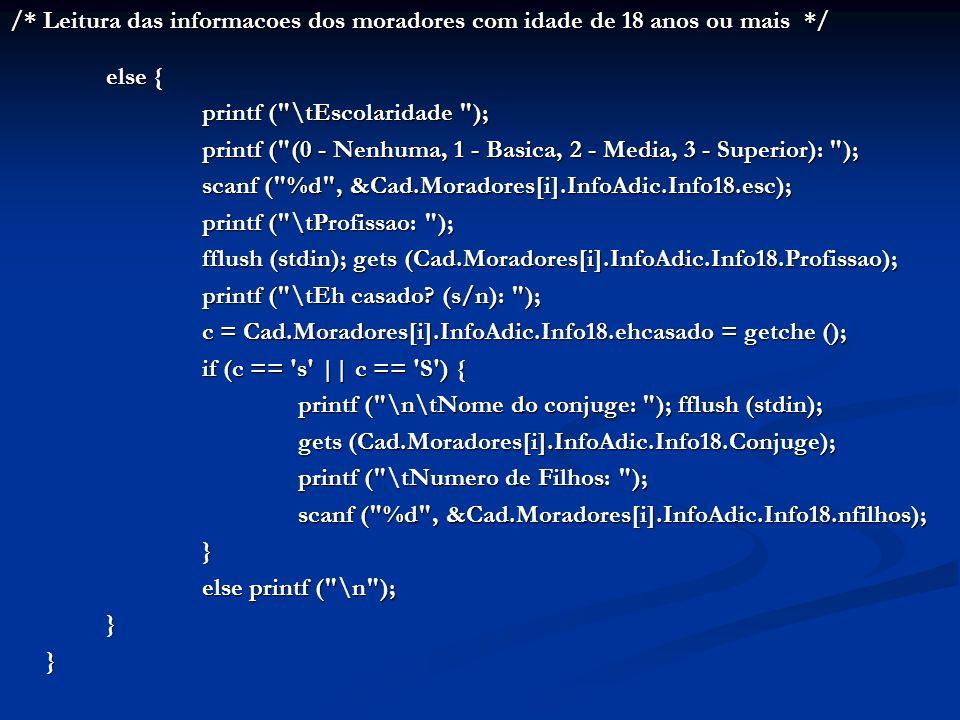 /* Leitura das informacoes dos moradores com idade de 18 anos ou mais */ else { printf ( \tEscolaridade ); printf ( (0 - Nenhuma, 1 - Basica, 2 - Media, 3 - Superior): ); scanf ( %d , &Cad.Moradores[i].InfoAdic.Info18.esc); printf ( \tProfissao: ); fflush (stdin); gets (Cad.Moradores[i].InfoAdic.Info18.Profissao); printf ( \tEh casado.