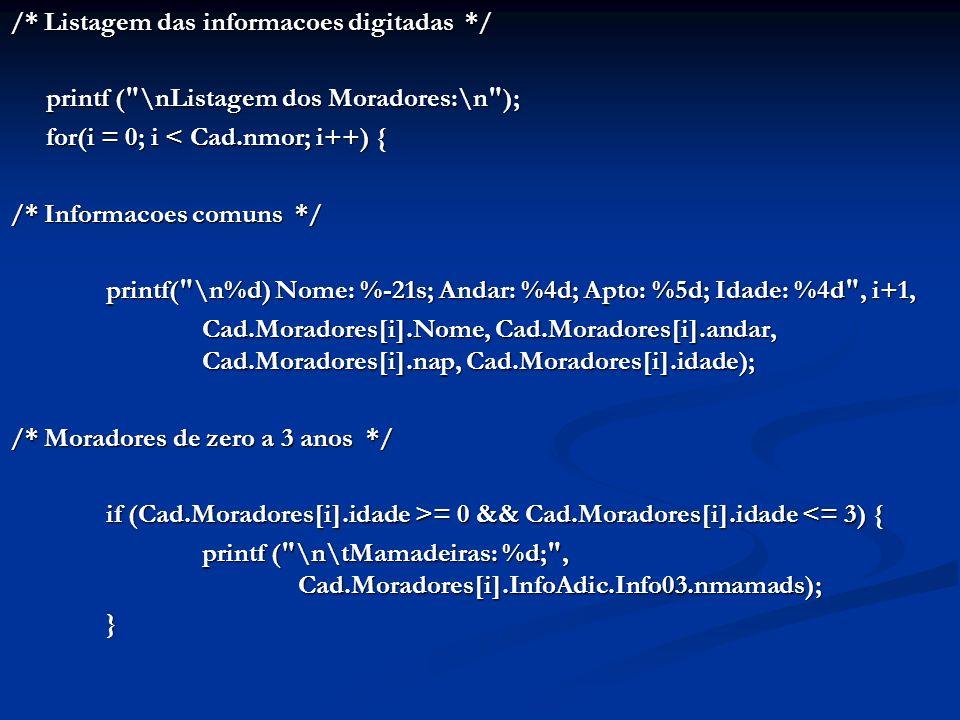 /* Listagem das informacoes digitadas */ printf ( \nListagem dos Moradores:\n ); printf ( \nListagem dos Moradores:\n ); for(i = 0; i < Cad.nmor; i++) { /* Informacoes comuns */ printf( \n%d) Nome: %-21s; Andar: %4d; Apto: %5d; Idade: %4d , i+1, Cad.Moradores[i].Nome, Cad.Moradores[i].andar, Cad.Moradores[i].nap, Cad.Moradores[i].idade); /* Moradores de zero a 3 anos */ if (Cad.Moradores[i].idade >= 0 && Cad.Moradores[i].idade = 0 && Cad.Moradores[i].idade <= 3) { printf ( \n\tMamadeiras: %d; , Cad.Moradores[i].InfoAdic.Info03.nmamads); }