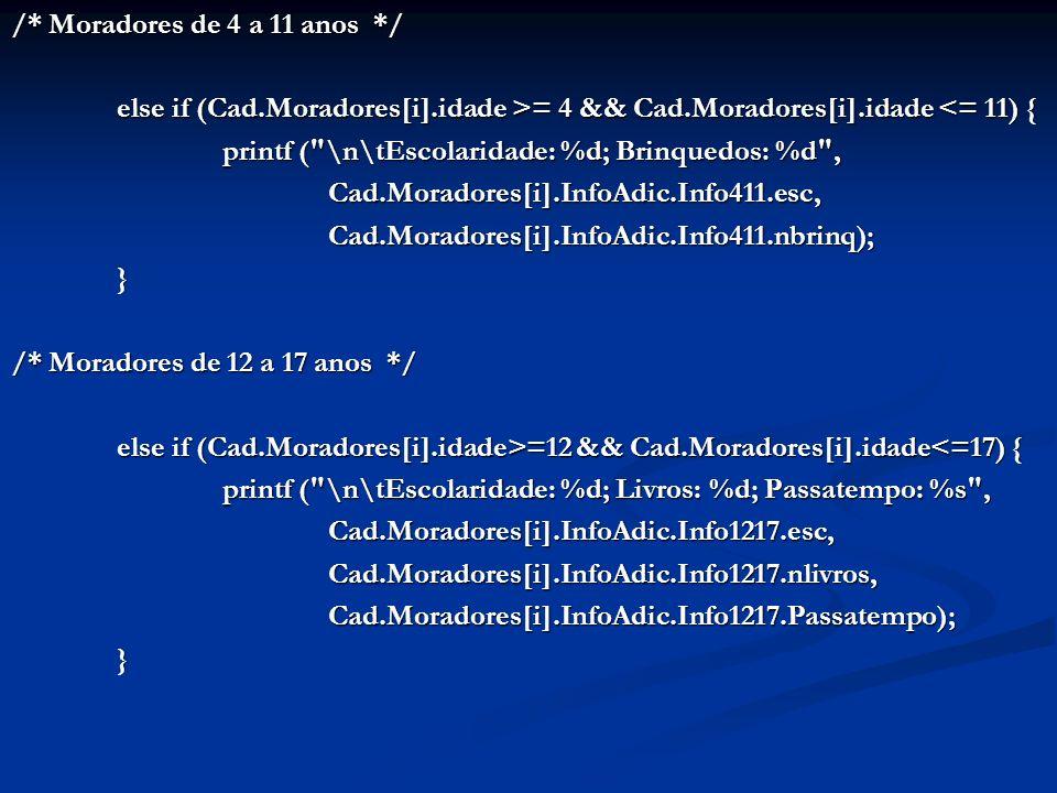 /* Moradores de 4 a 11 anos */ else if (Cad.Moradores[i].idade >= 4 && Cad.Moradores[i].idade = 4 && Cad.Moradores[i].idade <= 11) { printf ( \n\tEscolaridade: %d; Brinquedos: %d , Cad.Moradores[i].InfoAdic.Info411.esc,Cad.Moradores[i].InfoAdic.Info411.nbrinq);} /* Moradores de 12 a 17 anos */ else if (Cad.Moradores[i].idade>=12 && Cad.Moradores[i].idade =12 && Cad.Moradores[i].idade<=17) { printf ( \n\tEscolaridade: %d; Livros: %d; Passatempo: %s , Cad.Moradores[i].InfoAdic.Info1217.esc,Cad.Moradores[i].InfoAdic.Info1217.nlivros,Cad.Moradores[i].InfoAdic.Info1217.Passatempo);}