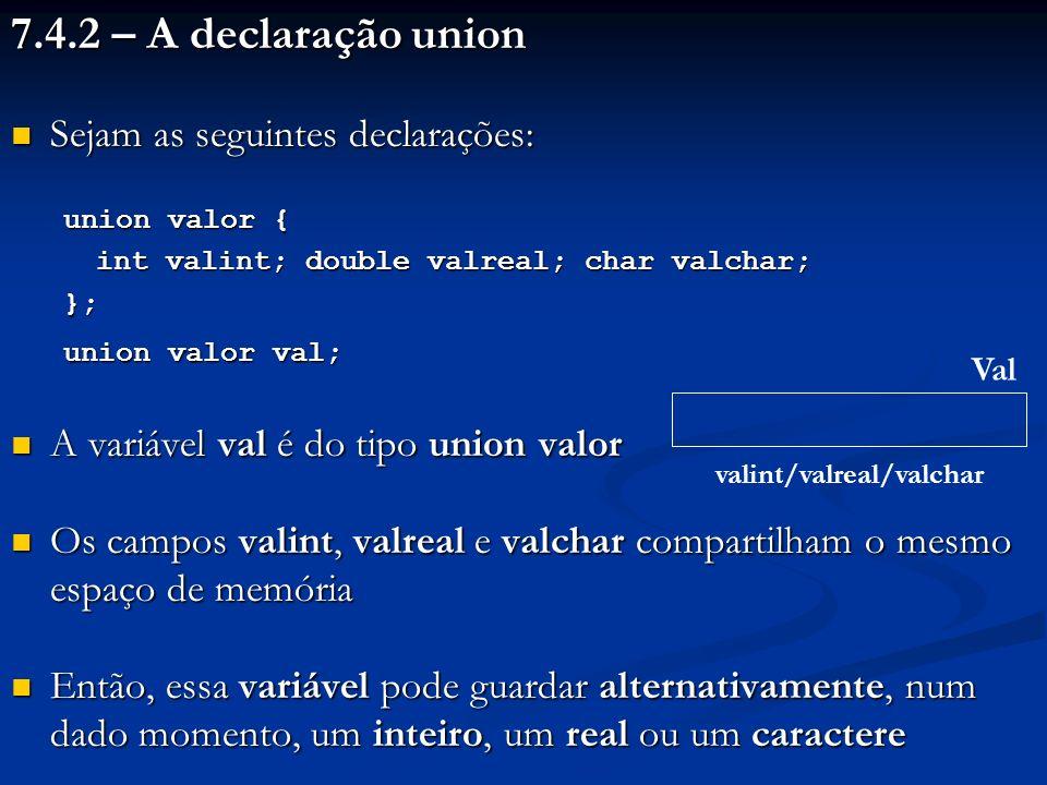 7.4.2 – A declaração union Sejam as seguintes declarações: Sejam as seguintes declarações: union valor { int valint; double valreal; char valchar; }; union valor val; A variável val é do tipo union valor A variável val é do tipo union valor Os campos valint, valreal e valchar compartilham o mesmo espaço de memória Os campos valint, valreal e valchar compartilham o mesmo espaço de memória Então, essa variável pode guardar alternativamente, num dado momento, um inteiro, um real ou um caractere Então, essa variável pode guardar alternativamente, num dado momento, um inteiro, um real ou um caractere Val valint/valreal/valchar