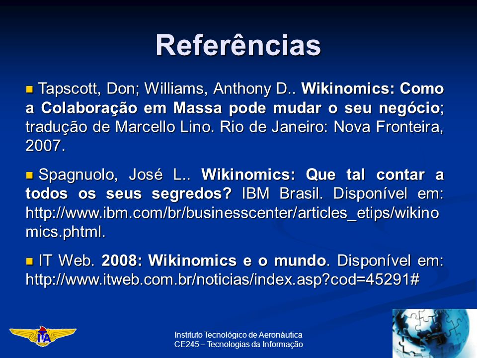 Instituto Tecnológico de Aeronáutica CE245 – Tecnologias da Informação Referências Tapscott, Don; Williams, Anthony D.. Wikinomics: Como a Colaboração