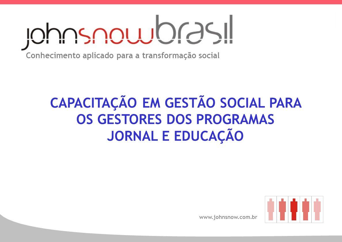 1 Conhecimento aplicado para a transformação social www.johnsnow.com.br CAPACITAÇÃO EM GESTÃO SOCIAL PARA OS GESTORES DOS PROGRAMAS JORNAL E EDUCAÇÃO