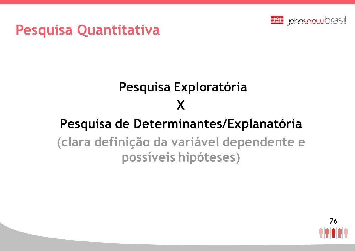 76 Pesquisa Exploratória X Pesquisa de Determinantes/Explanatória (clara definição da variável dependente e possíveis hipóteses) Pesquisa Quantitativa