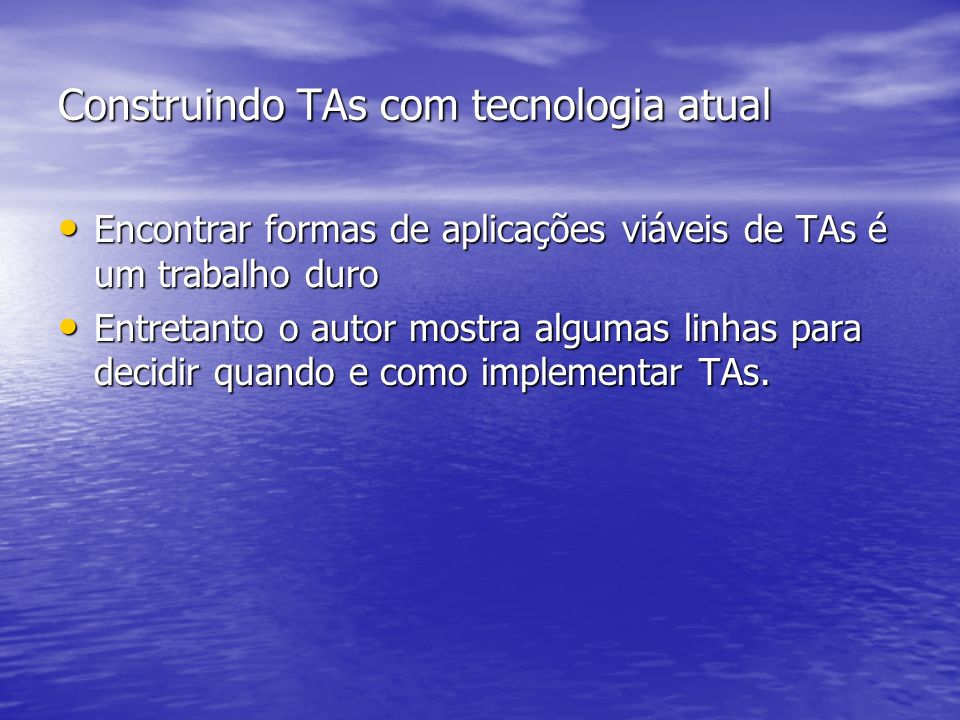 Construindo TAs com tecnologia atual Encontrar formas de aplicações viáveis de TAs é um trabalho duro Encontrar formas de aplicações viáveis de TAs é um trabalho duro Entretanto o autor mostra algumas linhas para decidir quando e como implementar TAs.