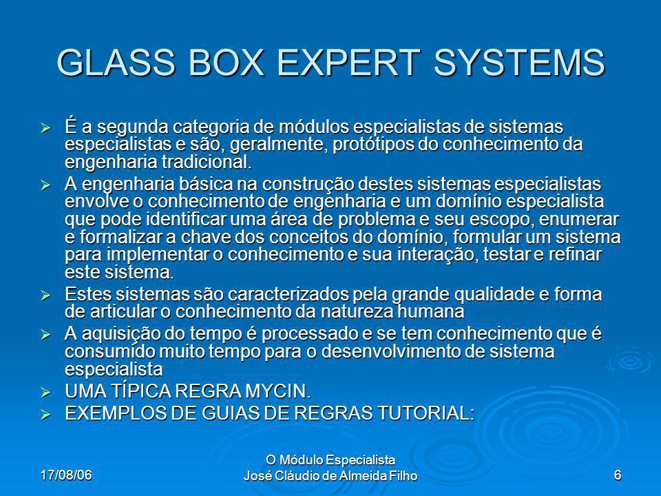 17/08/06 O Módulo Especialista José Cláudio de Almeida Filho6 GLASS BOX EXPERT SYSTEMS É a segunda categoria de módulos especialistas de sistemas especialistas e são, geralmente, protótipos do conhecimento da engenharia tradicional.