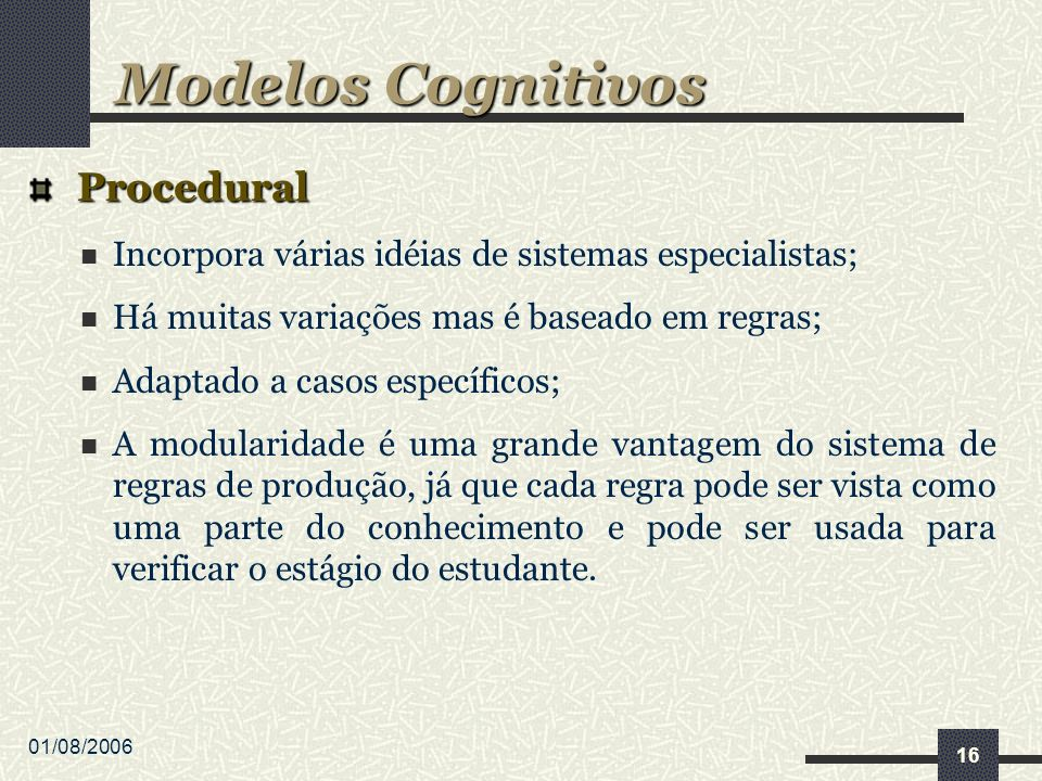 01/08/2006 16 Procedural Procedural Incorpora várias idéias de sistemas especialistas; Há muitas variações mas é baseado em regras; Adaptado a casos e