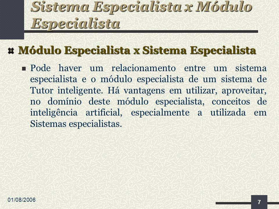 01/08/2006 7 Módulo Especialista x Sistema Especialista Pode haver um relacionamento entre um sistema especialista e o módulo especialista de um sistema de Tutor inteligente.