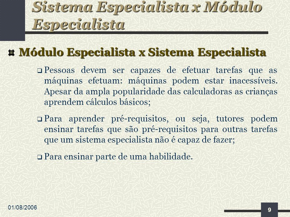 01/08/2006 9 Módulo Especialista x Sistema Especialista Pessoas devem ser capazes de efetuar tarefas que as máquinas efetuam: máquinas podem estar inacessíveis.