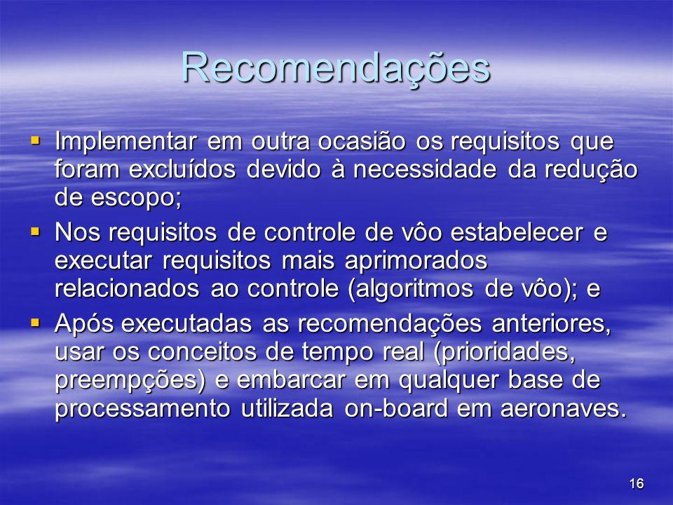 16 Recomendações Implementar em outra ocasião os requisitos que foram excluídos devido à necessidade da redução de escopo; Implementar em outra ocasião os requisitos que foram excluídos devido à necessidade da redução de escopo; Nos requisitos de controle de vôo estabelecer e executar requisitos mais aprimorados relacionados ao controle (algoritmos de vôo); e Nos requisitos de controle de vôo estabelecer e executar requisitos mais aprimorados relacionados ao controle (algoritmos de vôo); e Após executadas as recomendações anteriores, usar os conceitos de tempo real (prioridades, preempções) e embarcar em qualquer base de processamento utilizada on-board em aeronaves.