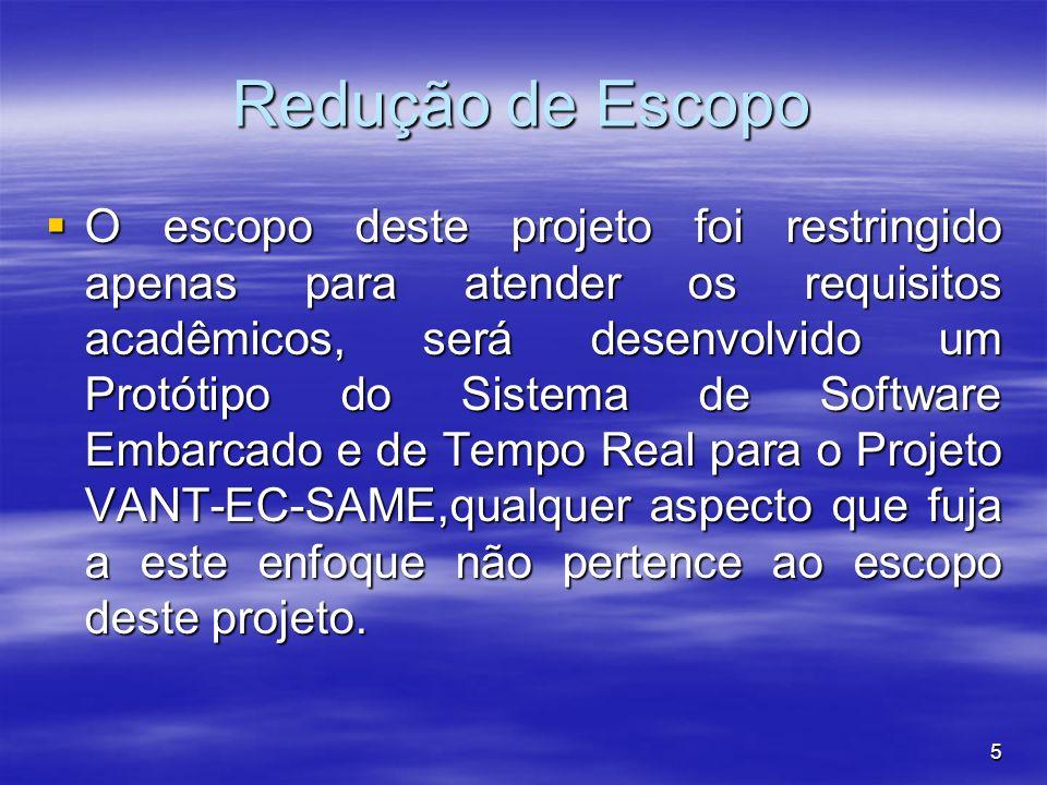 5 Redução de Escopo O escopo deste projeto foi restringido apenas para atender os requisitos acadêmicos, será desenvolvido um Protótipo do Sistema de Software Embarcado e de Tempo Real para o Projeto VANT-EC-SAME,qualquer aspecto que fuja a este enfoque não pertence ao escopo deste projeto.