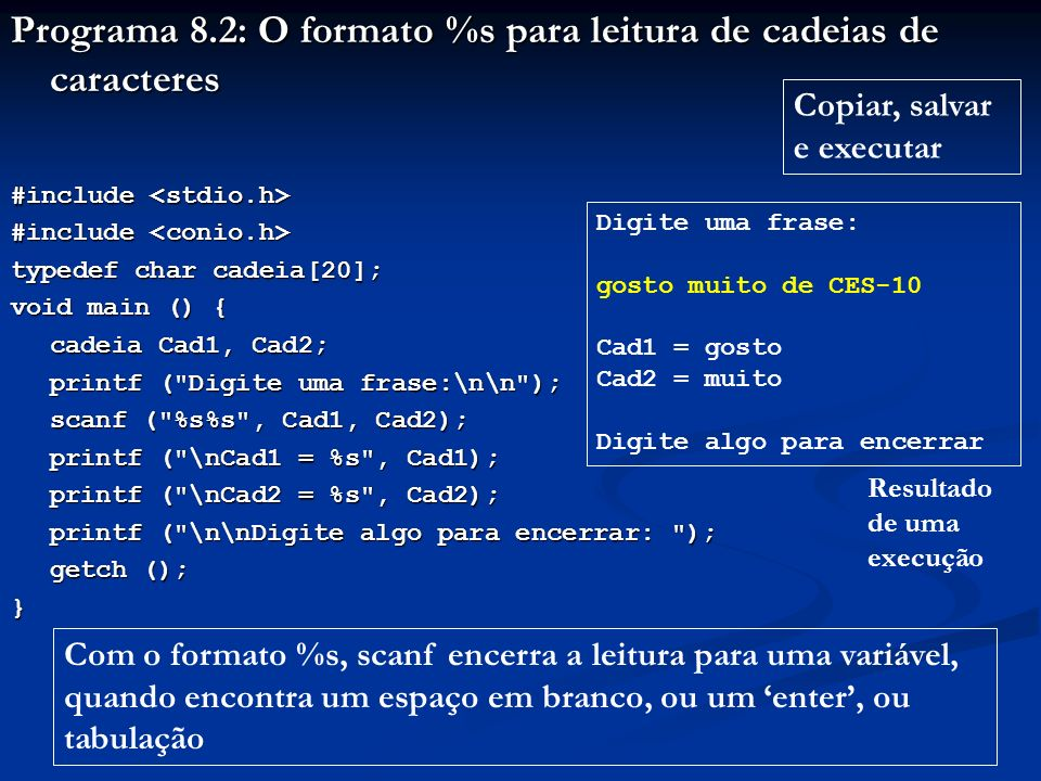 Programa 8.3: Comprimento de cadeias de caracteres #include #include typedef char cadeia[50]; void main () { cadeia Cad; printf ( Digite uma cadeia de caracteres:\n\n ); printf ( Digite uma cadeia de caracteres:\n\n ); scanf ( %s , Cad); printf ( \n\tComprimento (%s) = %d , Cad, strlen(Cad)); printf ( \n\nDigite algo para encerrar: ); getch (); getch ();} Copiar, salvar e executar Digite uma cadeia de caracteres: anticonstitucionalissimamente Comprimento (anticonstitucionalissimamente) = 29 Digite algo para encerrar Resultado de uma execução strlen retorna o n o de caracteres de uma cadeia, sem contar o \0