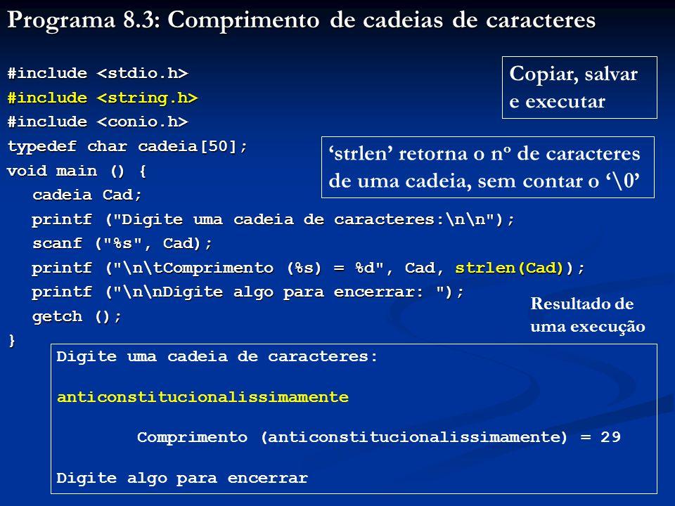 Programa 8.4: Vetor de cadeias de caracteres #include #include typedef char cadeia[21]; void main () { cadeia VetCadeia[30]; int i, n, Comprimento[30]; printf ( Armazenamento de cadeia de caracteres:\n\n ); printf ( Armazenamento de cadeia de caracteres:\n\n ); printf ( Armazenar quantas cadeias (maximo 30 cadeias).