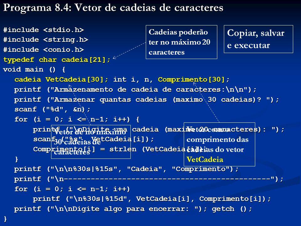 Programa 8.5: a função gets #include #include void main ( ) { int i, n; char Frase[200]; printf ( Numero de frases: ); scanf ( %d , &n); printf ( \n ); for (i = 1; i <= n; i++) { printf ( \n\nDigite a %da frase: , i); fflush (stdin); gets (Frase); fflush (stdin); gets (Frase); printf ( \n\tFrase digitada: %s , Frase); printf ( \n\tFrase digitada: %s , Frase);} printf ( \n\nDigite algo para encerrar: ); getch (); } A função fflush esvazia o buffer do teclado antes da chamada de gets A frase digitada poderá ter caracteres brancos e tabulações Copiar, salvar e executar