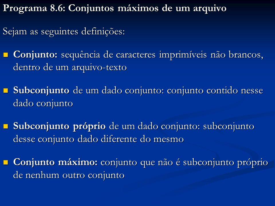 #include #include typedef char cadeia1[31], cadeia2[11]; void main ( ) { int x, n; cadeia1 ConjMax; cadeia1 ConjMax; cadeia2 FileName; cadeia2 FileName; FILE *arq; FILE *arq; printf ( Conjuntos maximos de um arquivo: ); printf ( \n\nDigite o nome do arquivo: ); scanf ( %s , FileName); scanf ( %s , FileName); arq = fopen (FileName, r ); arq = fopen (FileName, r ); n = 0; x = fscanf (arq, %s , ConjMax); n = 0; x = fscanf (arq, %s , ConjMax); while (x > 0) { while (x > 0) { printf ( \n%s , ConjMax); printf ( \n%s , ConjMax); n++; x = fscanf (arq, %s , ConjMax); n++; x = fscanf (arq, %s , ConjMax); } printf ( \n\nTotal: %d conjuntos maximos , n); printf ( \n\nTotal: %d conjuntos maximos , n); printf ( \n\nDigite algo para encerrar: ); getch (); } Criar um arquivo de nome arquivo01 com o seguinte conteúdo: 198 0 17439&() 100110100011101 82736193826 01101001 1b5FD4 1 34528178 00 ff123e ABGkJX 98271 10 Copiar, salvar e executar