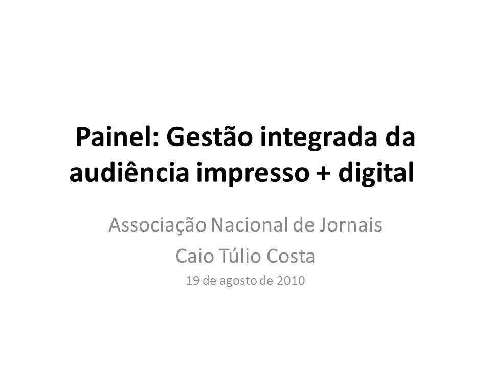 Painel: Gestão integrada da audiência impresso + digital Associação Nacional de Jornais Caio Túlio Costa 19 de agosto de 2010