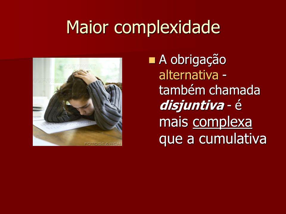 Maior complexidade A obrigação alternativa - também chamada disjuntiva - é mais complexa que a cumulativa A obrigação alternativa - também chamada dis