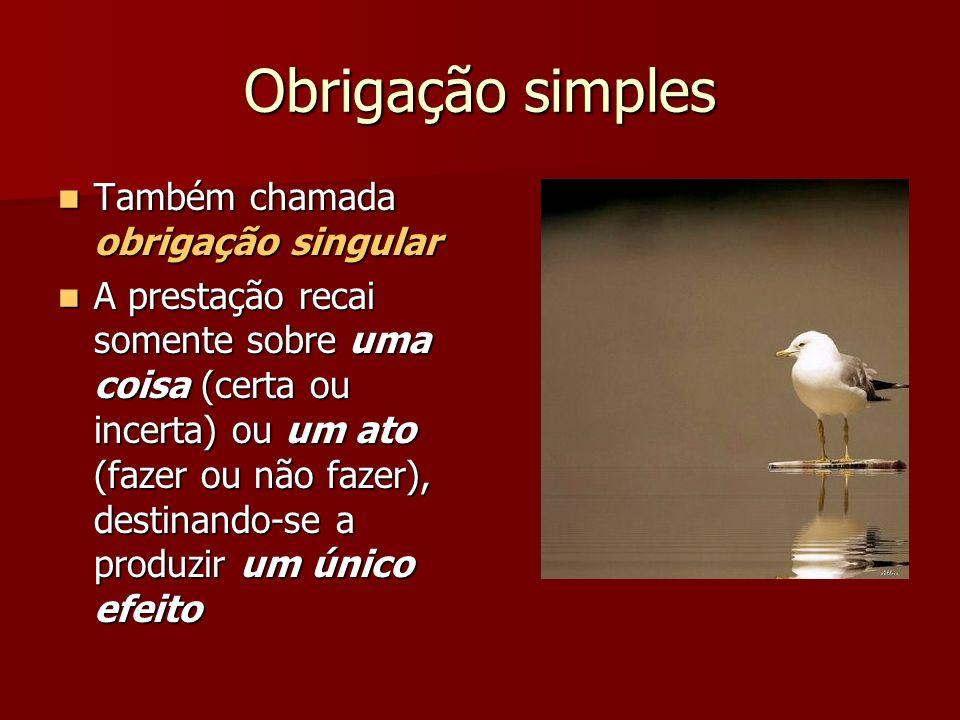 Obrigação simples Também chamada obrigação singular Também chamada obrigação singular A prestação recai somente sobre uma coisa (certa ou incerta) ou