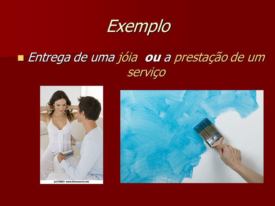 Exemplo Entrega de uma jóia ou a prestação de um serviço Entrega de uma jóia ou a prestação de um serviço