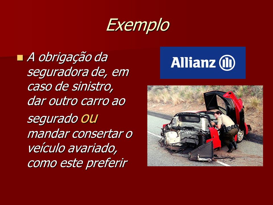 Exemplo A obrigação da seguradora de, em caso de sinistro, dar outro carro ao segurado ou mandar consertar o veículo avariado, como este preferir A ob