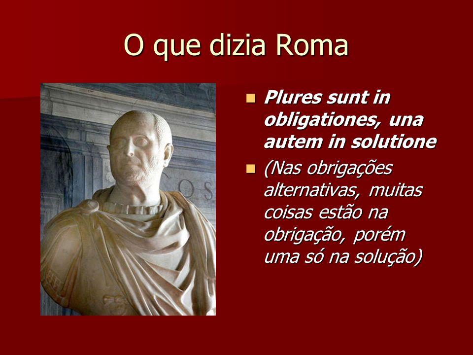 O que dizia Roma Plures sunt in obligationes, una autem in solutione Plures sunt in obligationes, una autem in solutione (Nas obrigações alternativas,