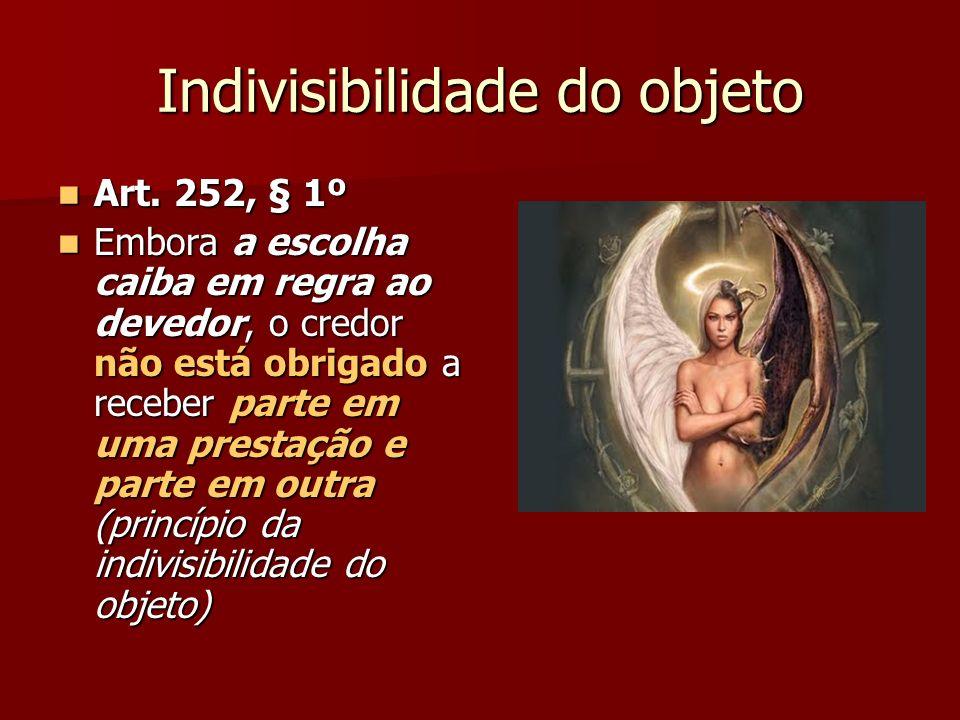 Indivisibilidade do objeto Art. 252, § 1º Art. 252, § 1º Embora a escolha caiba em regra ao devedor, o credor não está obrigado a receber parte em uma