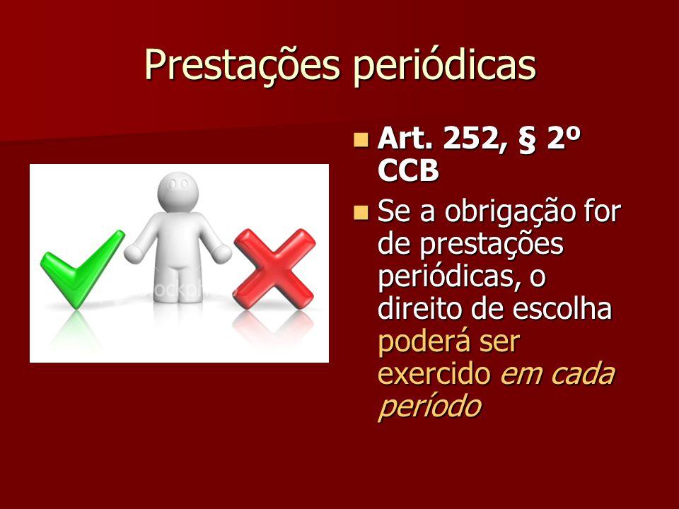 Prestações periódicas Art. 252, § 2º CCB Art. 252, § 2º CCB Se a obrigação for de prestações periódicas, o direito de escolha poderá ser exercido em c