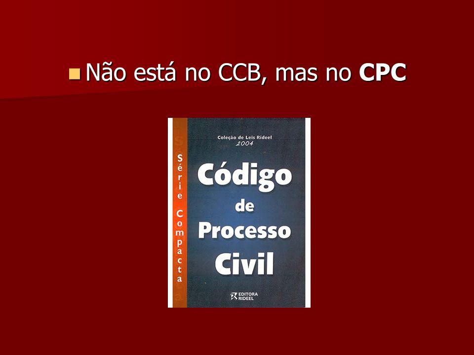 Não está no CCB, mas no CPC Não está no CCB, mas no CPC