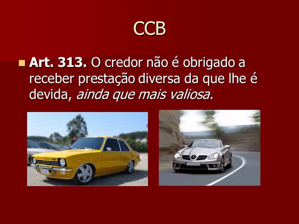 CCB Art. 313. O credor não é obrigado a receber prestação diversa da que lhe é devida, ainda que mais valiosa. Art. 313. O credor não é obrigado a rec