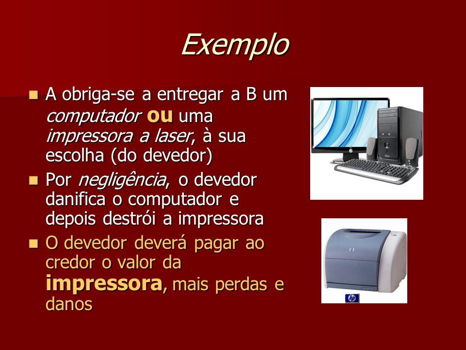Exemplo A obriga-se a entregar a B um computador ou uma impressora a laser, à sua escolha (do devedor) A obriga-se a entregar a B um computador ou uma
