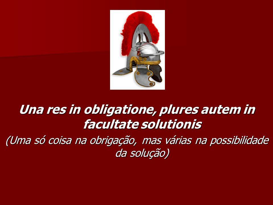 Una res in obligatione, plures autem in facultate solutionis (Uma só coisa na obrigação, mas várias na possibilidade da solução)