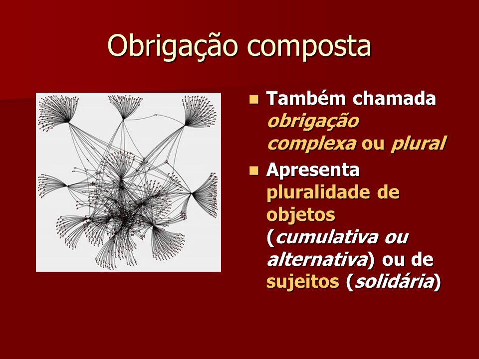 Obrigação composta Também chamada obrigação complexa ou plural Também chamada obrigação complexa ou plural Apresenta pluralidade de objetos (cumulativ