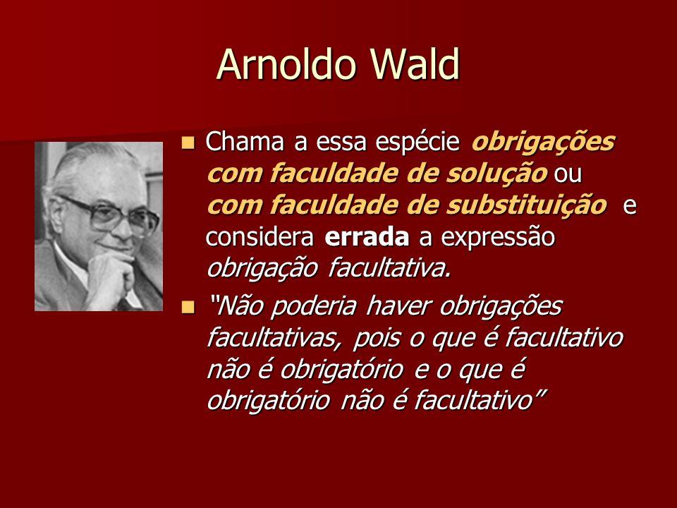 Arnoldo Wald Chama a essa espécie obrigações com faculdade de solução ou com faculdade de substituição e considera errada a expressão obrigação facult