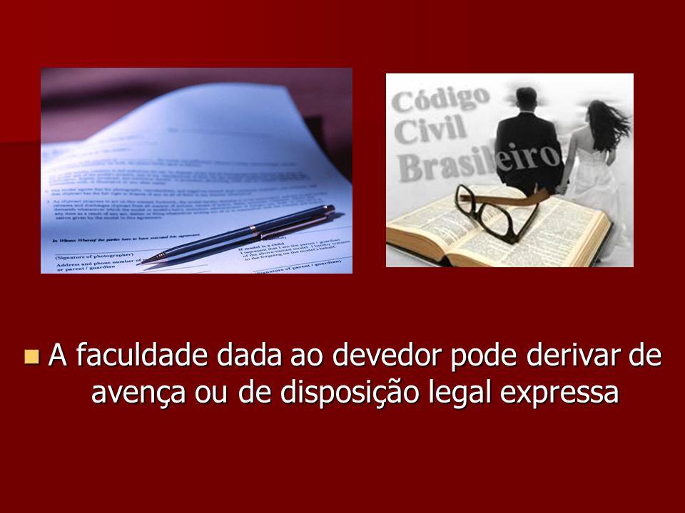 A faculdade dada ao devedor pode derivar de avença ou de disposição legal expressa A faculdade dada ao devedor pode derivar de avença ou de disposição