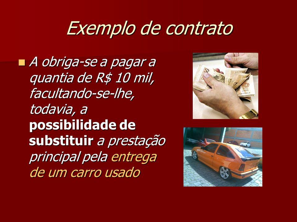 Exemplo de contrato A obriga-se a pagar a quantia de R$ 10 mil, facultando-se-lhe, todavia, a possibilidade de substituir a prestação principal pela e