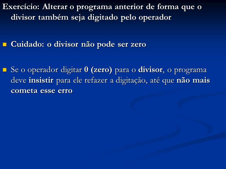 Exercício: Alterar o programa anterior de forma que o divisor também seja digitado pelo operador Cuidado: o divisor não pode ser zero Cuidado: o divisor não pode ser zero Se o operador digitar 0 (zero) para o divisor, o programa deve insistir para ele refazer a digitação, até que não mais cometa esse erro Se o operador digitar 0 (zero) para o divisor, o programa deve insistir para ele refazer a digitação, até que não mais cometa esse erro