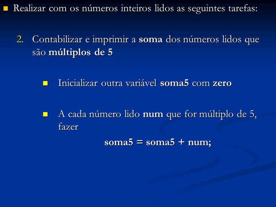 Realizar com os números inteiros lidos as seguintes tarefas: Realizar com os números inteiros lidos as seguintes tarefas: 2.Contabilizar e imprimir a soma dos números lidos que são múltiplos de 5 Inicializar outra variável soma5 com zero Inicializar outra variável soma5 com zero A cada número lido num que for múltiplo de 5, fazer A cada número lido num que for múltiplo de 5, fazer soma5 = soma5 + num;