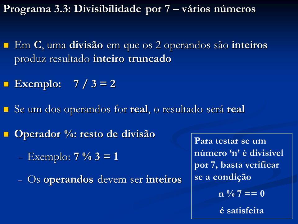 Programa 3.3: Divisibilidade por 7 – vários números Em C, uma divisão em que os 2 operandos são inteiros produz resultado inteiro truncado Em C, uma divisão em que os 2 operandos são inteiros produz resultado inteiro truncado Exemplo: 7 / 3 = 2 Exemplo: 7 / 3 = 2 Se um dos operandos for real, o resultado será real Se um dos operandos for real, o resultado será real Operador %: resto de divisão Operador %: resto de divisão Exemplo: 7 % 3 = 1 Exemplo: 7 % 3 = 1 Os operandos devem ser inteiros Os operandos devem ser inteiros Para testar se um número n é divisível por 7, basta verificar se a condição n % 7 == 0 é satisfeita