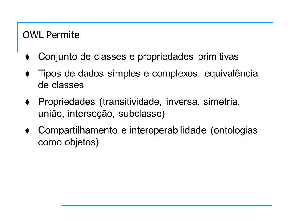 Conjunto de classes e propriedades primitivas Tipos de dados simples e complexos, equivalência de classes Propriedades (transitividade, inversa, simetria, união, interseção, subclasse) Compartilhamento e interoperabilidade (ontologias como objetos) OWL Permite